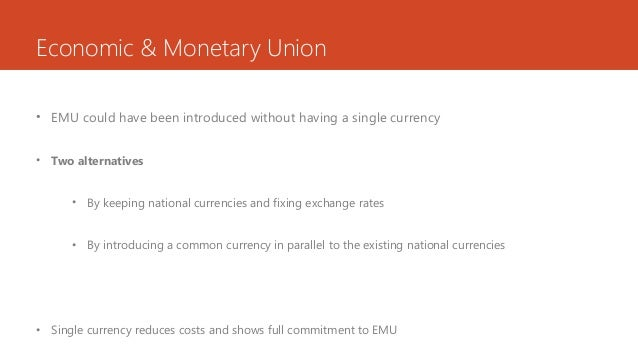 Economic & Monetary Union • EMU could have been introduced without having a single currency • Two alternatives • By keepin...