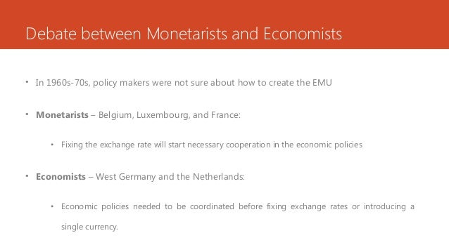 Debate between Monetarists and Economists • In 1960s-70s, policy makers were not sure about how to create the EMU • Moneta...