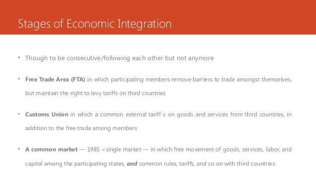 Stages of Economic Integration • Though to be consecutive/following each other but not anymore • Free Trade Area (FTA) in ...