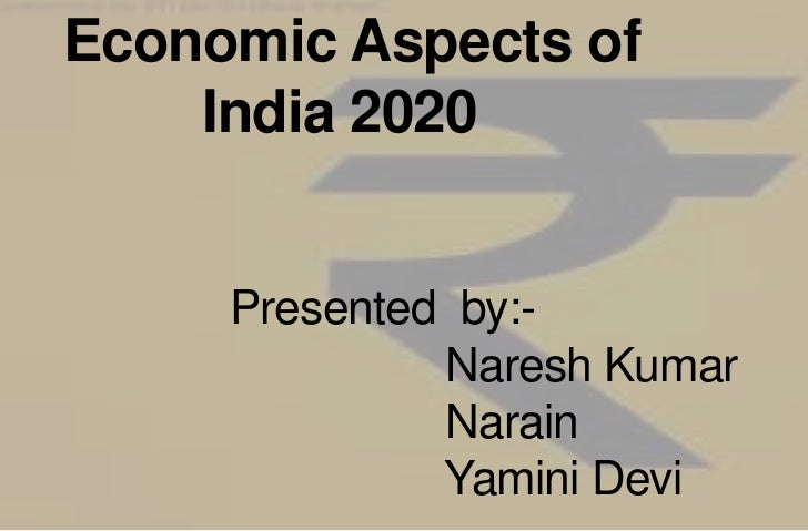 Economic Aspects of                India 2020Presented  by:-                    Naresh Kumar                    Narain    ...