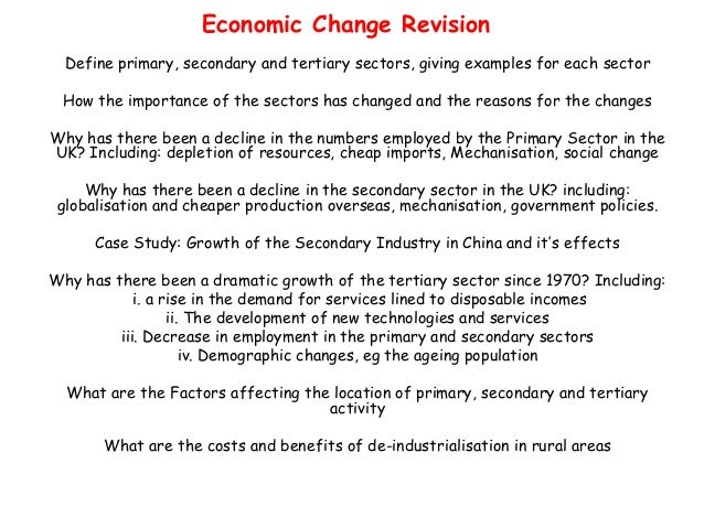 Economic Change Revision  Define primary, secondary and tertiary sectors, giving examples for each sector How the importan...