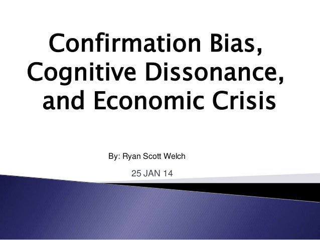 Confirmation Bias, Cognitive Dissonance, and Economic Crisis By: Ryan Scott Welch  25 JAN 14