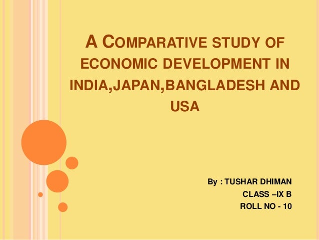 A COMPARATIVE STUDY OF ECONOMIC DEVELOPMENT IN INDIA,JAPAN,BANGLADESH AND USA By : TUSHAR DHIMAN CLASS –IX B ROLL NO - 10
