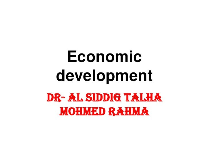 Economic developmentDr- Al SIDDIG TALHA  Mohmed Rahma