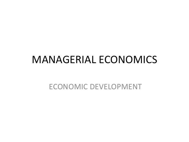 MANAGERIAL ECONOMICS  ECONOMIC DEVELOPMENT