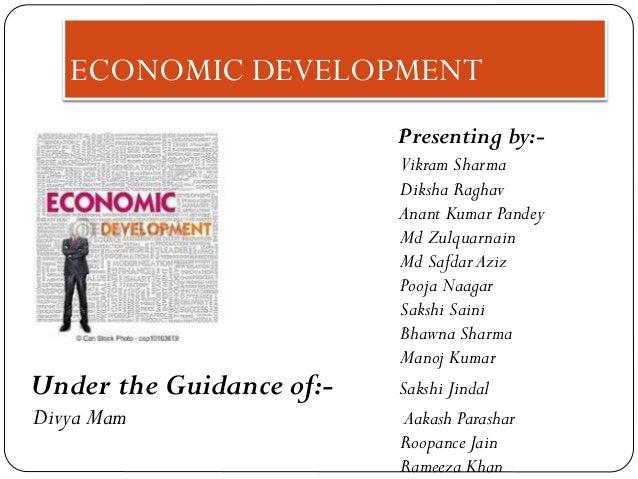 ECONOMIC DEVELOPMENT Presenting by:- Vikram Sharma Diksha Raghav Anant Kumar Pandey Md Zulquarnain Md Safdar Aziz Pooja Na...