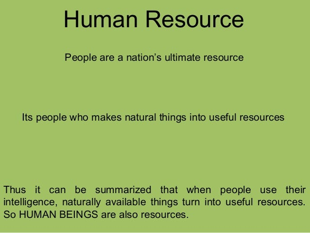 Human Resource People are a nation's ultimate resource Its people who makes natural things into useful resources Thus it c...