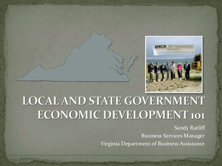 LOCAL AND STATE GOVERNMENT ECONOMIC DEVELOPMENT 101<br />Sandy Ratliff<br />Business Services Manager<br />Virginia Depart...