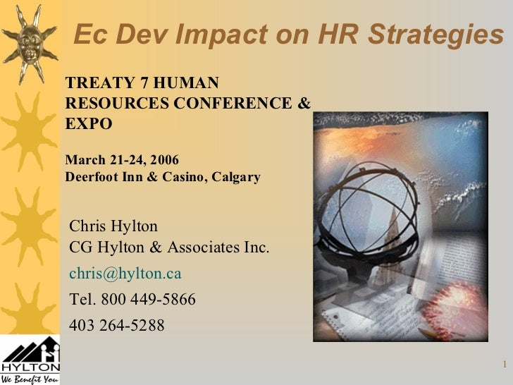 Ec Dev Impact on HR StrategiesTREATY 7 HUMANRESOURCES CONFERENCE &EXPOMarch 21-24, 2006Deerfoot Inn & Casino, CalgaryChris...