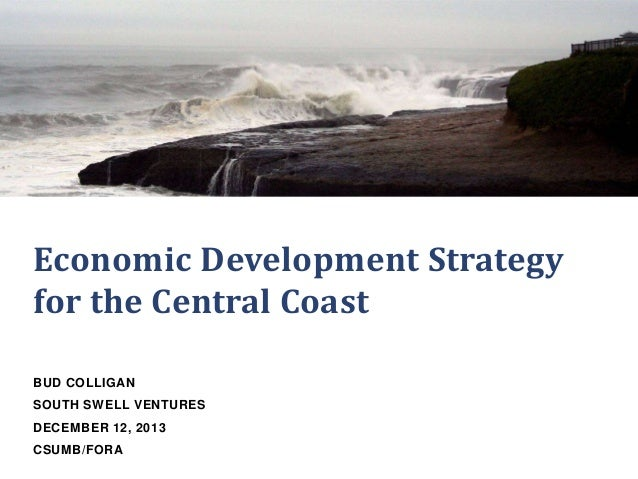 Economic Development Strategy for the Central Coast BUD COLLIGAN SOUTH SWELL VENTURES DECEMBER 12, 2013 CSUMB/FORA
