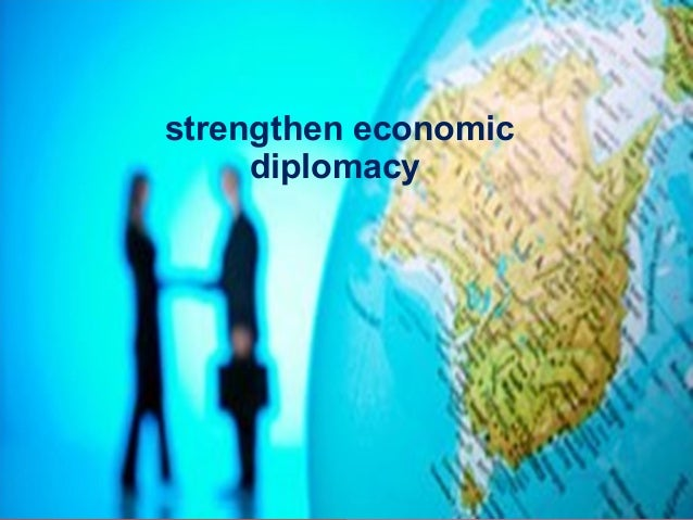 economic diplomacy Diplomacy is to a nation what brain is to a person diplomacy covers every  aspect of world politics every policy has three elements - selection.