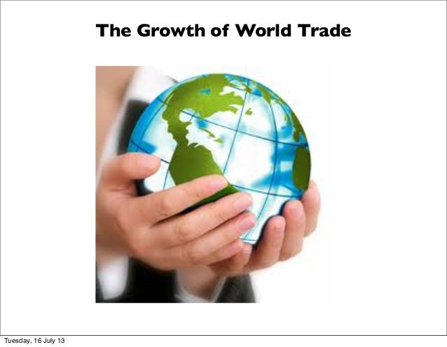 The Growth of World Trade Tuesday, 16 July 13