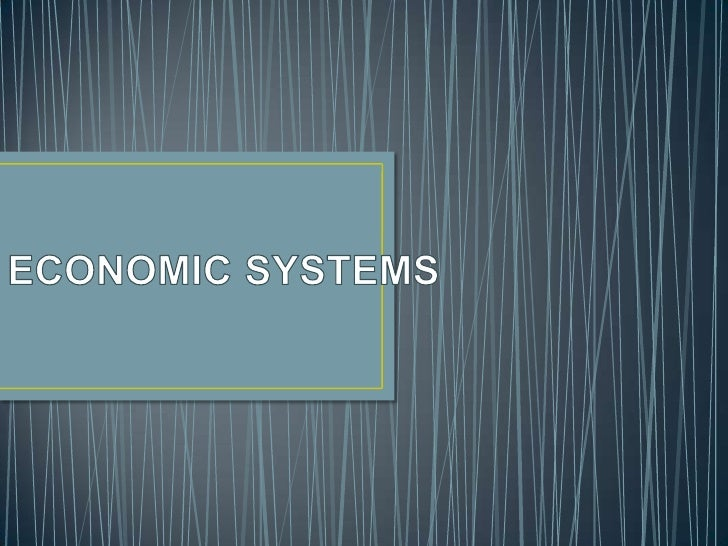 • An economic system is a mechanism which  deals with the production, distribution &  consumption of goods & services in a...