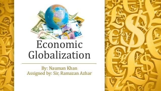 Economic Globalization By: Nauman Khan Assigned by: Sir, Ramazan Azhar