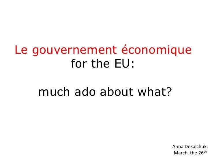 Legouvernement économique <br />for the EU: <br />much ado about what?<br />Anna Dekalchuk,<br />March, the 26th<br />