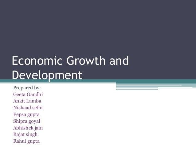 Economic Growth and Development Prepared by: Geeta Gandhi Ankit Lamba Nishaad sethi Eepsa gupta Shipra goyal Abhishek jain...