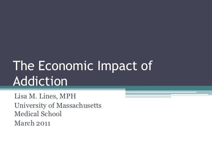 The Economic Impact of Addiction<br />Lisa M. Lines, MPH<br />University of Massachusetts Medical School<br />March 2011<b...