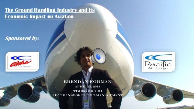 Brendan Korman April 25, 2014 TIM 353 Dr. Chi Air Transportation Management The Ground Handling Industry and its Economic ...