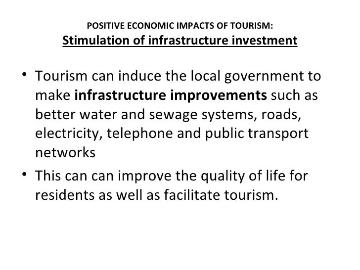 POSITIVE ECONOMIC IMPACTS OF TOURISM:      Stimulation of infrastructure investment• Tourism can induce the local governme...