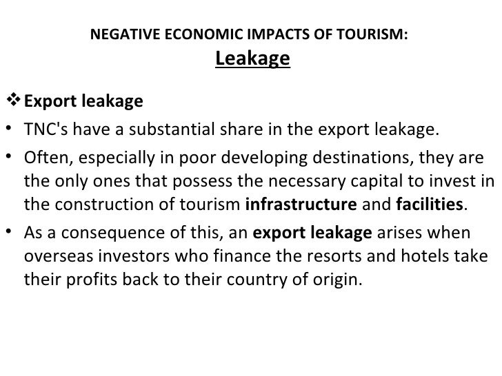 NEGATIVE ECONOMIC IMPACTS OF TOURISM:                           Leakage Export leakage• TNCs have a substantial share in ...
