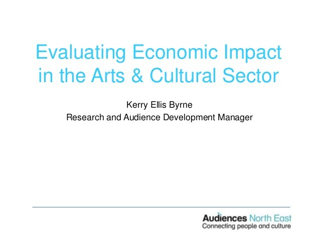 Evaluating Economic Impact in the Arts & Cultural Sector Kerry Ellis Byrne Research and Audience Development Manager