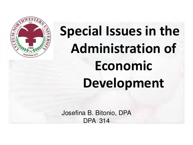 Special Issues in the Administration of Economic Development Josefina B. Bitonio, DPA DPA 314