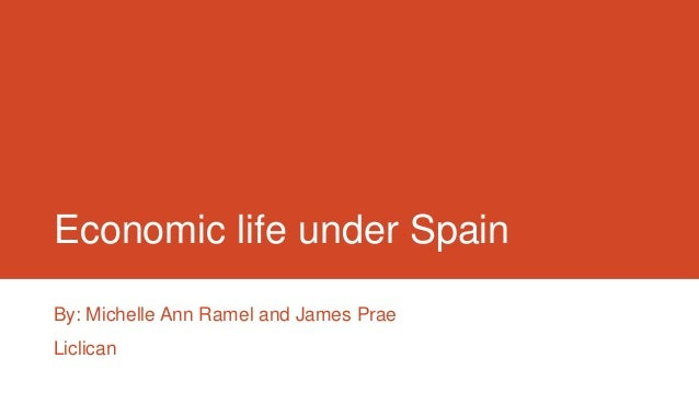 Economic life under Spain By: Michelle Ann Ramel and James Prae Liclican