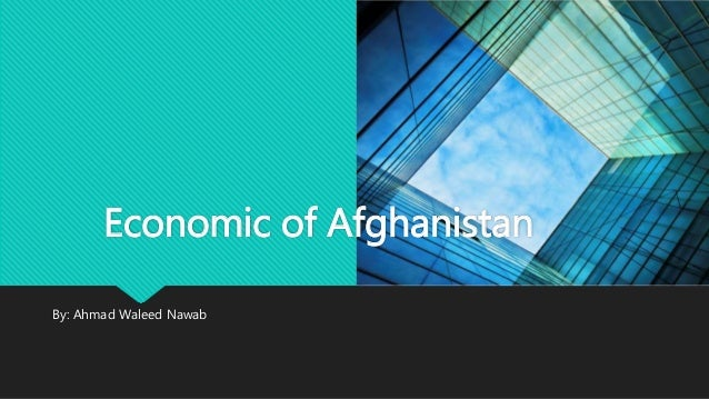 By: Ahmad Waleed Nawab Economic of Afghanistan