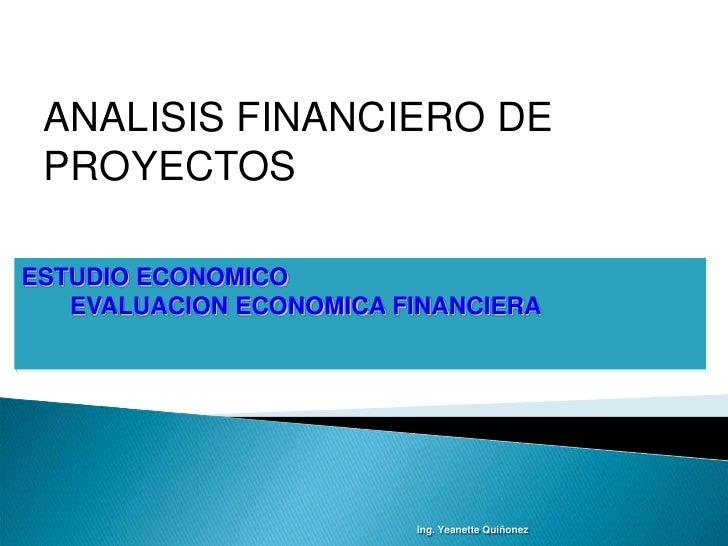 ANALISIS FINANCIERO DE  PROYECTOS  ESTUDIO ECONOMICO    EVALUACION ECONOMICA FINANCIERA                              Ing. ...