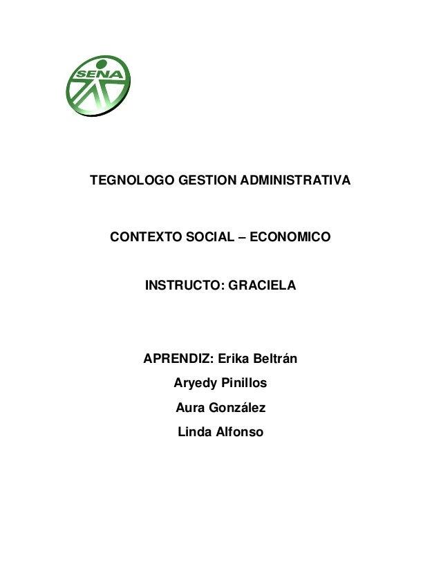 TEGNOLOGO GESTION ADMINISTRATIVA CONTEXTO SOCIAL – ECONOMICO INSTRUCTO: GRACIELA APRENDIZ: Erika Beltrán Aryedy Pinillos A...