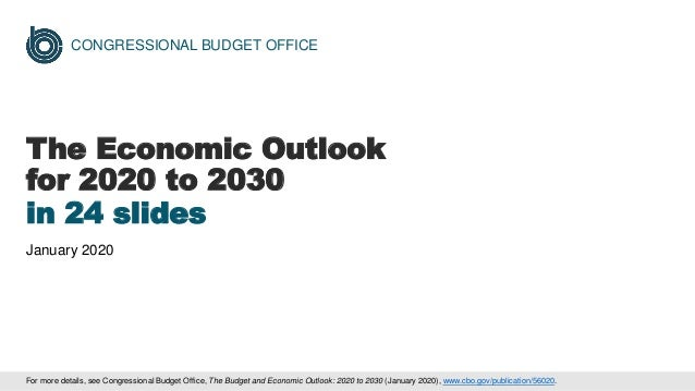 CONGRESSIONAL BUDGET OFFICE The Economic Outlook for 2020 to 2030 in 24 slides January 2020 For more details, see Congress...