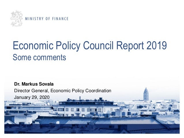 Economic Policy Council Report 2019 Some comments Dr. Markus Sovala Director General, Economic Policy Coordination January...
