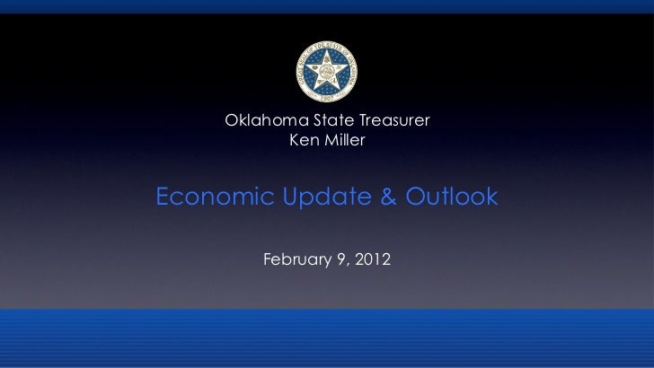 <ul><li>Economic Update & Outlook </li></ul><ul><li>February 9, 2012 </li></ul>Oklahoma State Treasurer Ken Miller