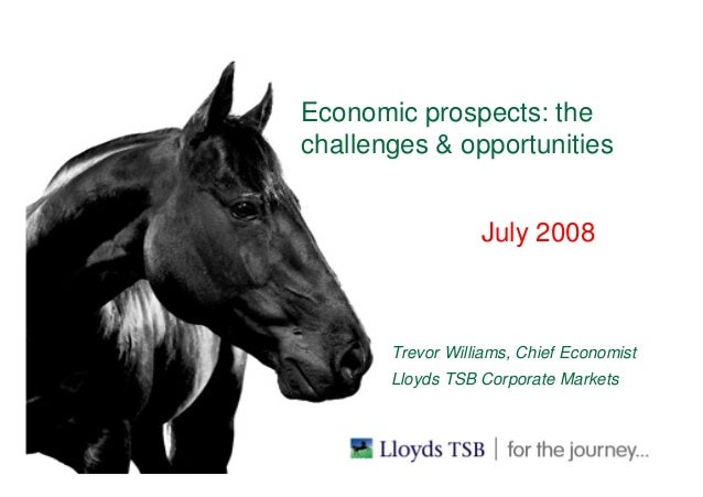 Economic prospects: the challenges & opportunities July 2008 BUSINESS UNIT IN HERE Trevor Williams, Chief Economist Lloyds...