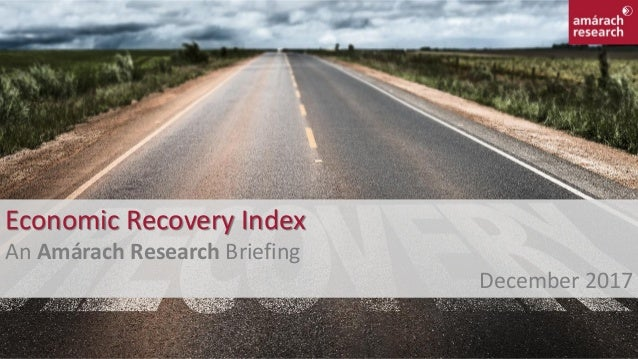 1 Economic Recovery Index An Amárach Research Briefing December 2017