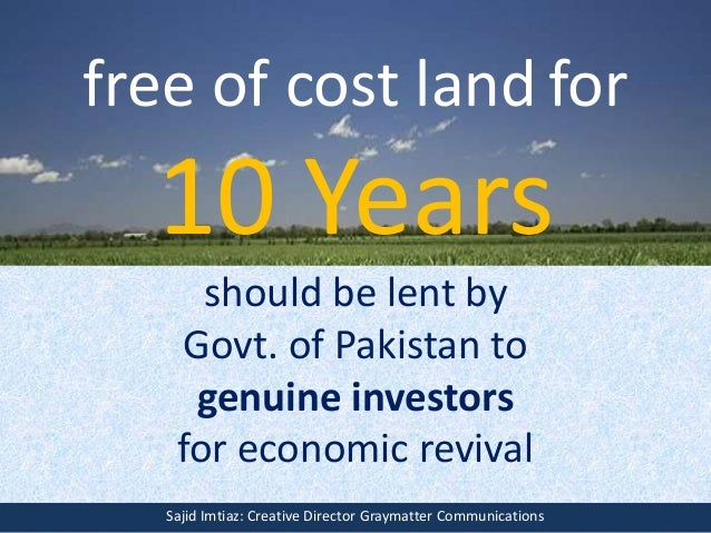 free of cost land for 10 Years should be lent by Govt. of Pakistan to genuine investors for economic revival Sajid Imtiaz:...