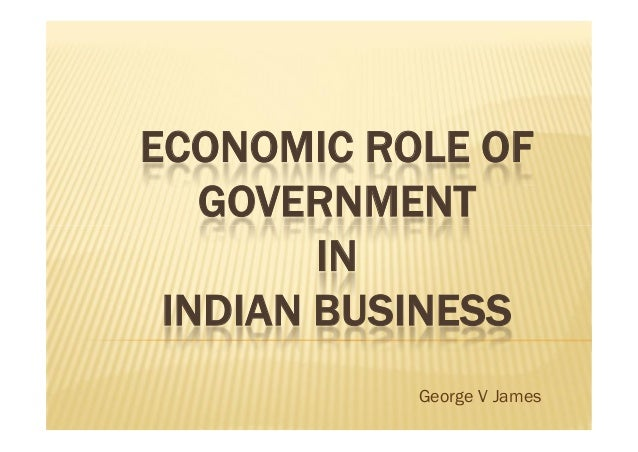 ECONOMIC ROLE OF GOVERNMENT IN INDIAN BUSINESS ECONOMIC ROLE OF GOVERNMENT IN INDIAN BUSINESS George V James