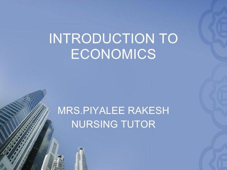 INTRODUCTION TO ECONOMICS MRS.PIYALEE RAKESH NURSING TUTOR