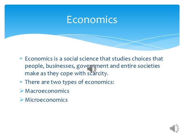 Economics  Economics is a social science that studies choices that  people, businesses, government and entire societies  m...