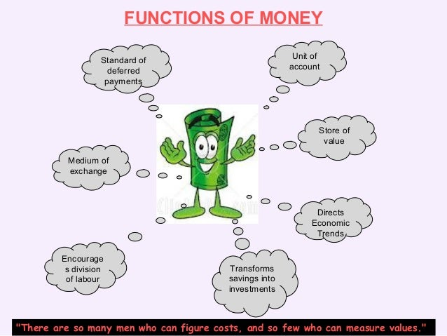 functions of money To get a better idea of the role of money in a modern economy, let's imagine a system in which there is no money in this system, goods and services are bartered.