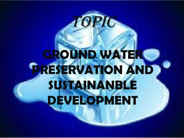 TOPIC GROUND WATER PRESERVATION AND SUSTAINANBLE DEVELOPMENT