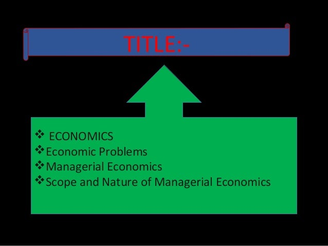 define managerial economics nature and scope Nature and scope of managerial economics definition:- according to mcnair and merriam, managerial economics consists of the use of economic mode of thought to analyze business situation according to spencer and siegel man managerial economics is the integration of economic theory with business practice for the purpose of facilitating decision .