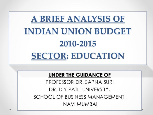 A BRIEF ANALYSIS OF INDIAN UNION BUDGET 2010-2015 SECTOR: EDUCATION UNDER THE GUIDANCE OF PROFESSOR DR. SAPNA SURI DR. D Y...