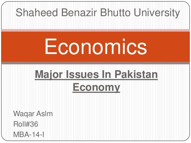 Major Issues In Pakistan Economy Waqar Aslm Roll#36 MBA-14-I Economics Shaheed Benazir Bhutto University
