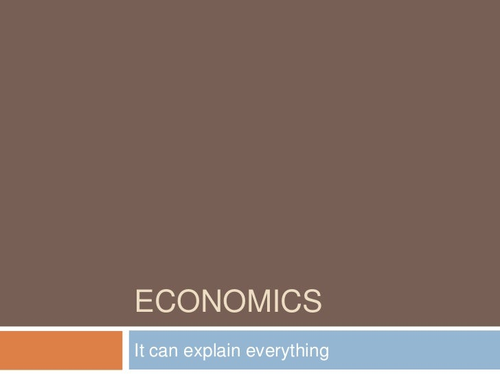 ECONOMICSIt can explain everything