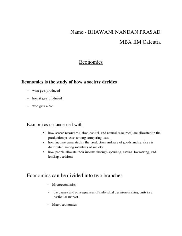 Name - BHAWANI NANDAN PRASAD MBA IIM Calcutta Economics Economics is the study of how a society decides – what gets produc...