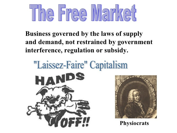 The Free Market Business governed by the laws of supply and demand, not restrained by government interference, regulation ...