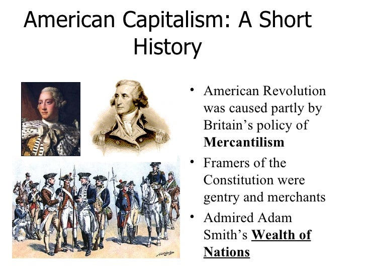 American Capitalism: A Short History <ul><li>American Revolution was caused partly by Britain's policy of  Mercantilism </...