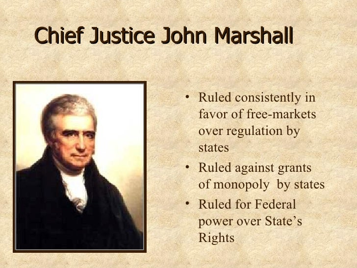 Chief Justice John Marshall <ul><li>Ruled consistently in favor of free-markets over regulation by states </li></ul><ul><l...