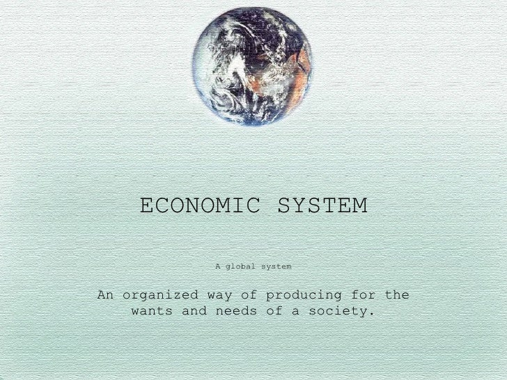 A global system An organized way of producing for the wants and needs of a society. ECONOMIC SYSTEM